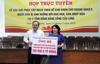 Công đoàn Ngân hàng Việt Nam ủng hộ 15 tỷ đồng cho 5 tỉnh ĐBSCLbị ảnh hưởng xâm nhập mặn